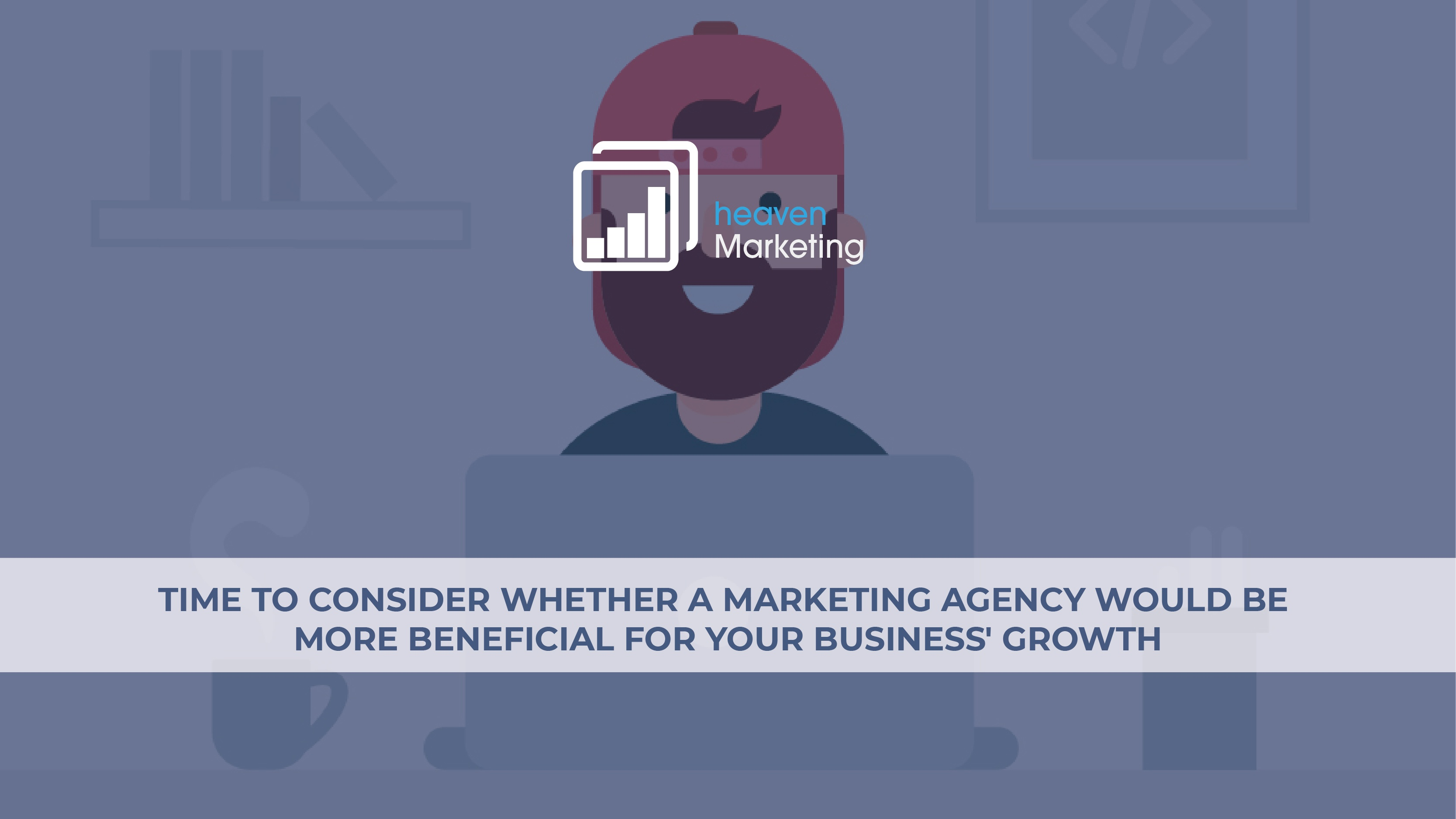 1) 07_BLOG IMAGE_Time to consider whether a Marketing Agency would be more beneficial for your business' growth-01